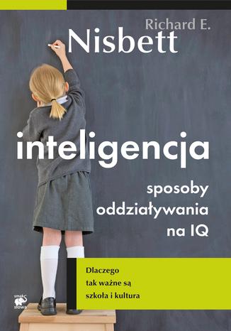 (Oszczędzasz: 30,00 zł) Inteligencja. Sposoby oddziaływania na IQ. Dlaczego tak ważne są szkoła i kultura - Richard E. Nisbett