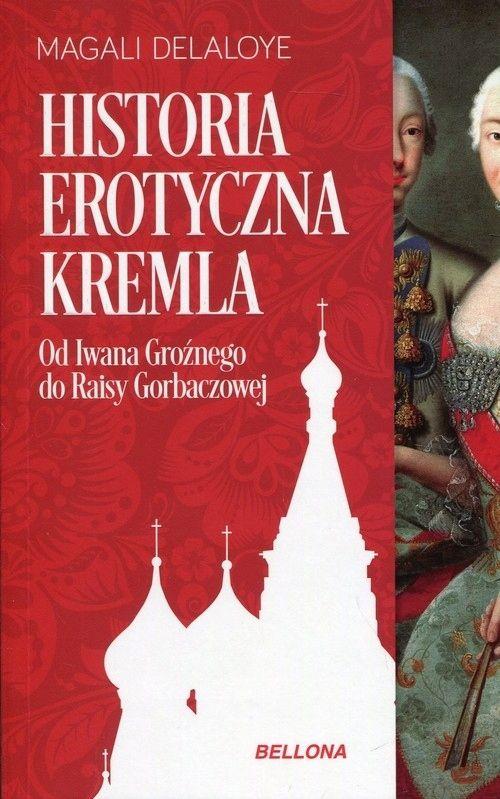 Historia erotyczna Kremla. Od Iwana Groźnego do Raisy Gorbaczowej. Magali Delaloye, odb.os. 0zł