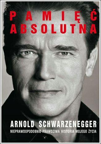 Pamięć absolutna. Nieprawdopodobnie prawdziwa historia mojego życia.Arnold Alois Schwarzenegger