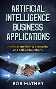 Artificial Intelligence Business Applications: Artificial Intelligence Marketing and Sales Applications Kindle Edition