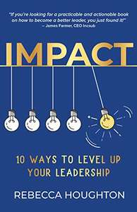 Impact: 10 ways to level up your leadership Kindle Edition Rebecca Houghton (Author)
