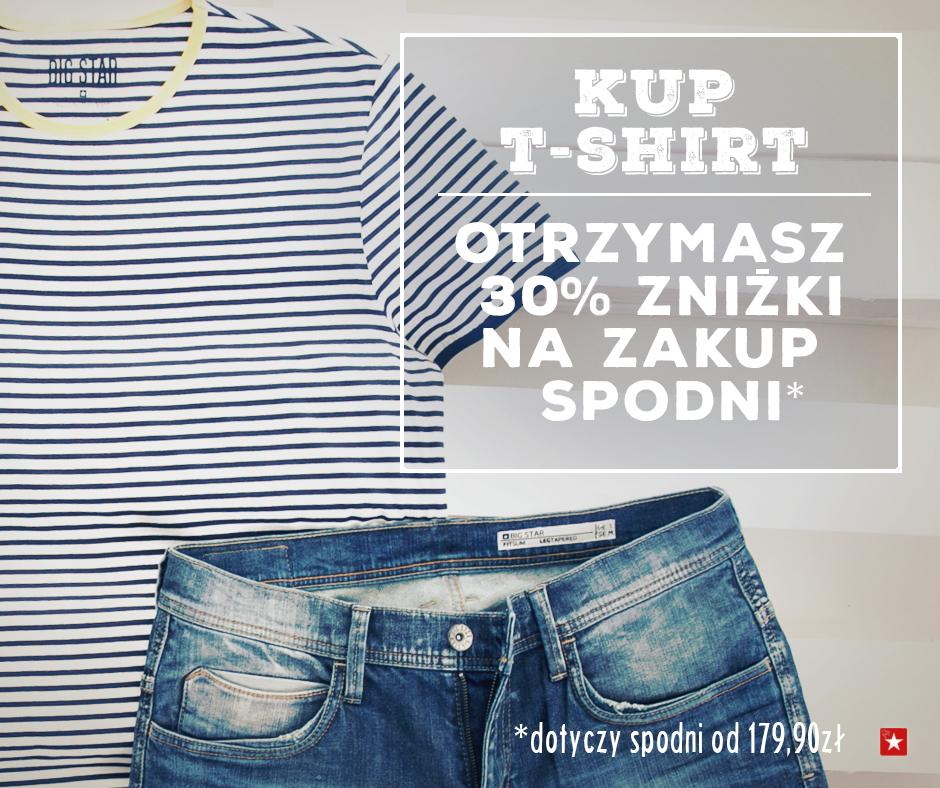 Kupując t-shirt otrzymujesz dodatkowo 30% rabatu na spodnie @ Big Star