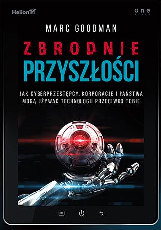 Zbrodnie przyszłości. Jak cyberprzestępcy, korporacje i państwa mogą używać technologii przeciwko Tobie (ebook)