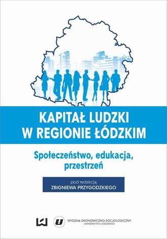 Kapitał ludzki w regionie łódzkim. Społeczeństwo, edukacja, przestrzeń, praca zbiorowa (PDF)